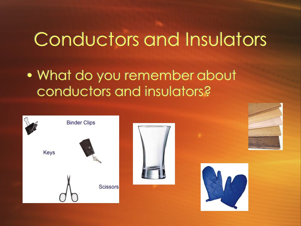 Conductors and Insulators What do you remember about conductors and insulators