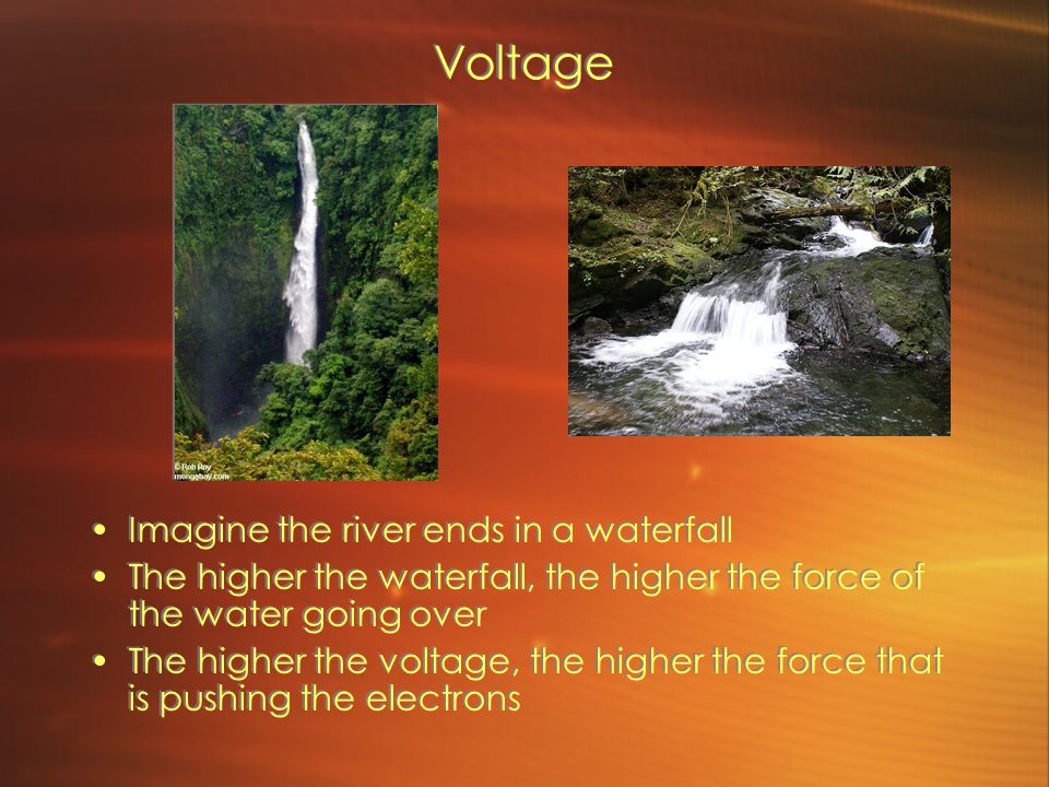 Voltage Imagine the river ends in a waterfall The higher the waterfall, the higher the force of the water going over The higher the voltage, the higher the force that is pushing the electrons Imagine the river ends in a waterfall The higher the waterfall, the higher the force of the water going over The higher the voltage, the higher the force that is pushing the electrons