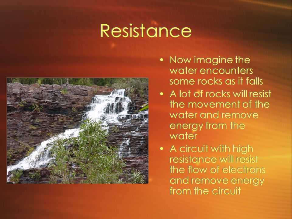 Resistance Now imagine the water encounters some rocks as it falls A lot of rocks will resist the movement of the water and remove energy from the water A circuit with high resistance will resist the flow of electrons and remove energy from the circuit Now imagine the water encounters some rocks as it falls A lot of rocks will resist the movement of the water and remove energy from the water A circuit with high resistance will resist the flow of electrons and remove energy from the circuit