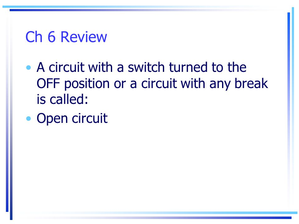 Ch 6 Review A circuit with a switch turned to the OFF position or a circuit with any break is called: Open circuit