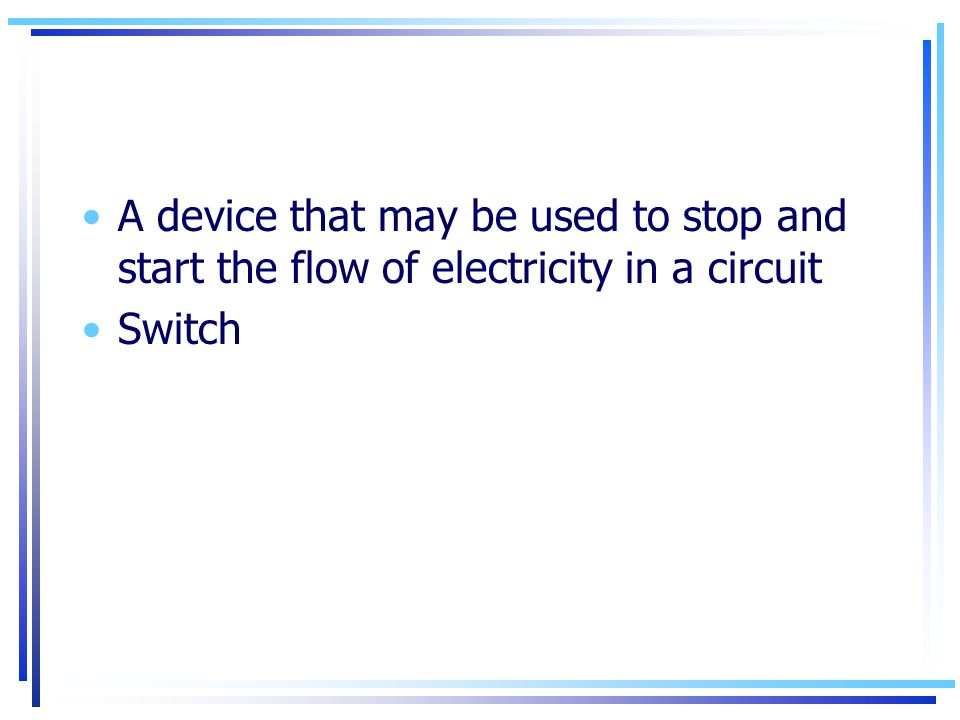 A device that may be used to stop and start the flow of electricity in a circuit Switch