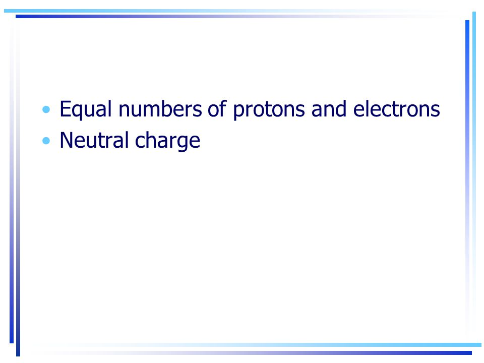 Equal numbers of protons and electrons Neutral charge