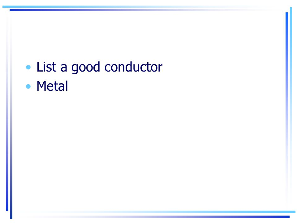 List a good conductor Metal