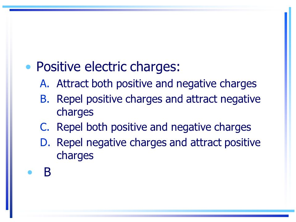Positive electric charges: A.Attract both positive and negative charges B.Repel positive charges and attract negative charges C.Repel both positive an