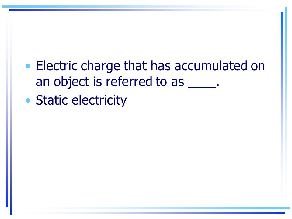 Electric charge that has accumulated on an object is referred to as ____. Static electricity
