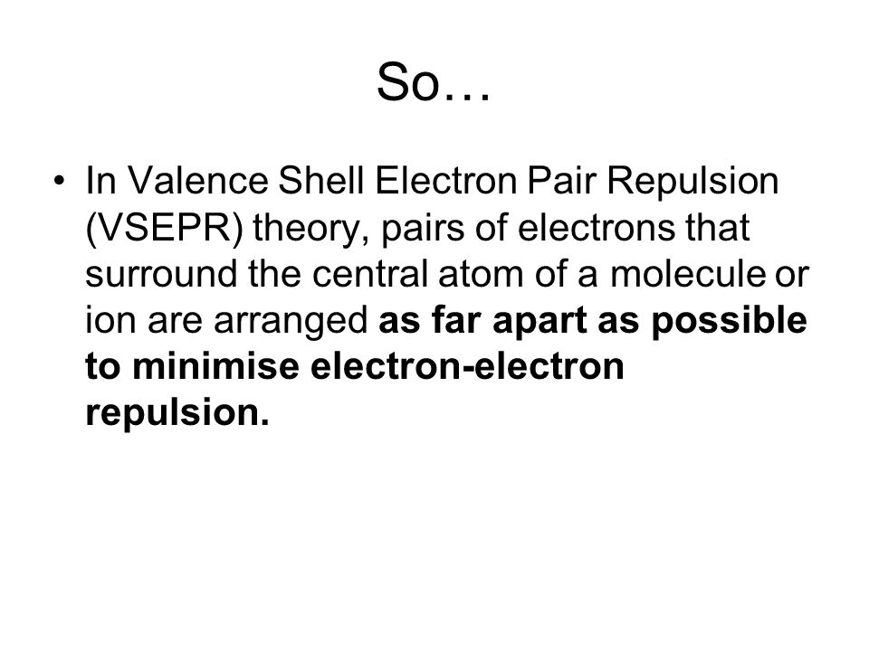 So… In Valence Shell Electron Pair Repulsion (VSEPR) theory, pairs of electrons that surround the central atom of a molecule or ion are arranged as fa