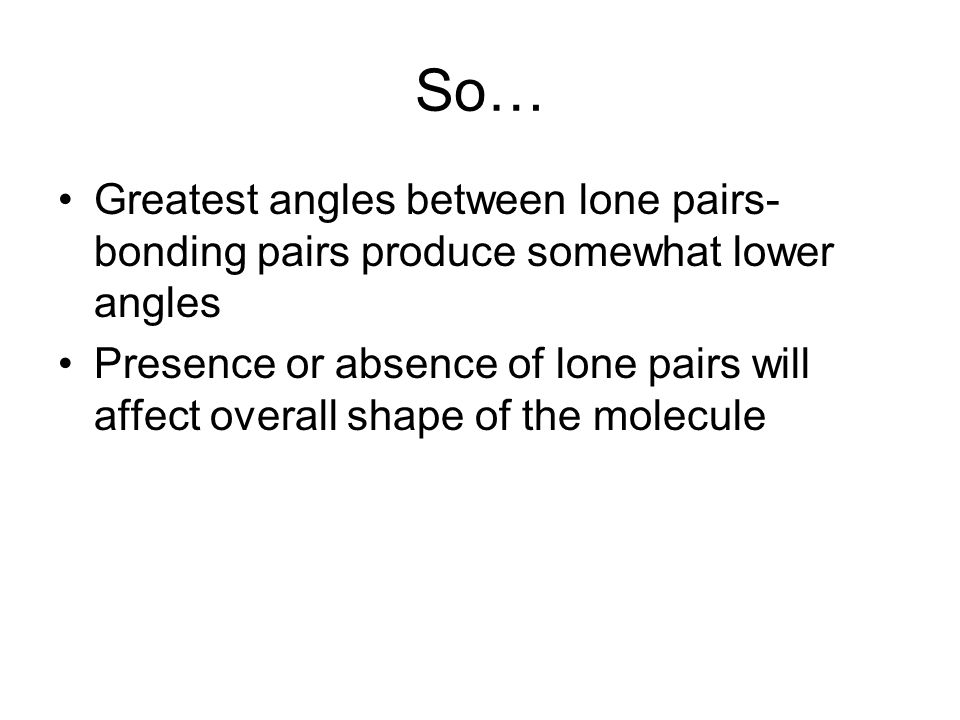 So… Greatest angles between lone pairs- bonding pairs produce somewhat lower angles Presence or absence of lone pairs will affect overall shape of the molecule