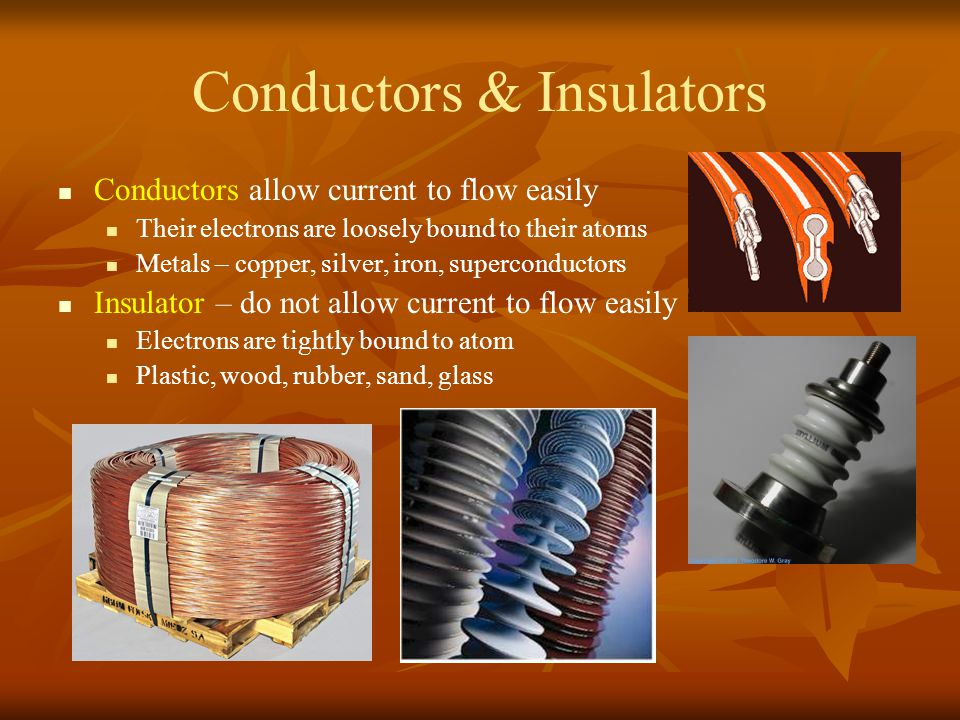 Conductors & Insulators Conductors allow current to flow easily Their electrons are loosely bound to their atoms Metals – copper, silver, iron, superc
