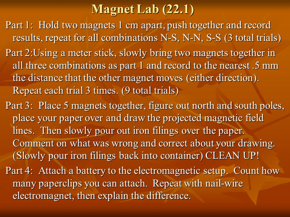 Magnet Lab (22.1) Part 1: Hold two magnets 1 cm apart, push together and record results, repeat for all combinations N-S, N-N, S-S (3 total trials) Pa