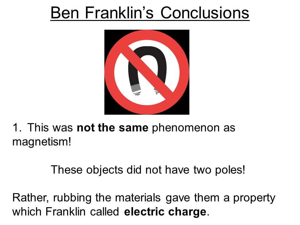 Ben Franklin's Conclusions 1.This was not the same phenomenon as magnetism! These objects did not have two poles! Rather, rubbing the materials gave t