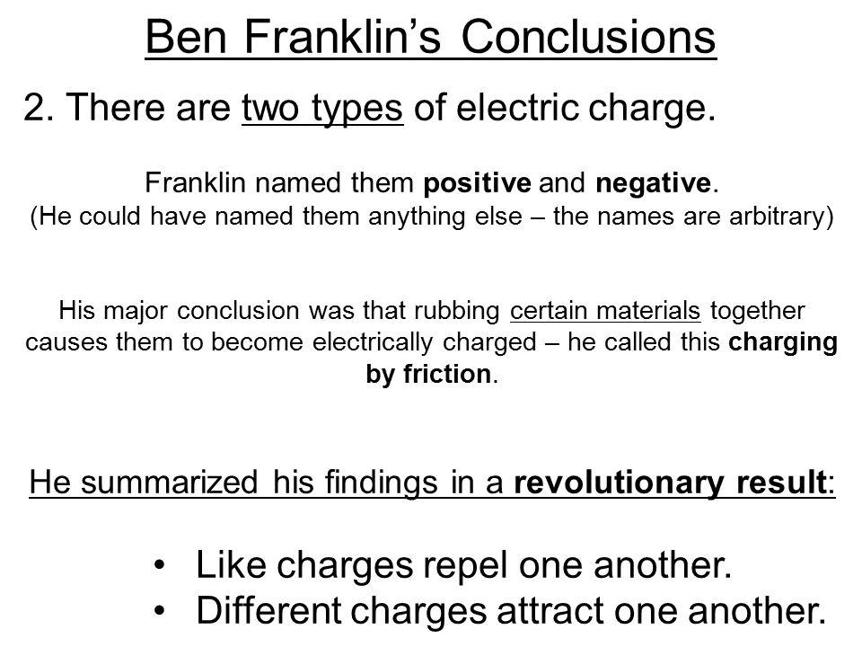 2. There are two types of electric charge. Franklin named them positive and negative.