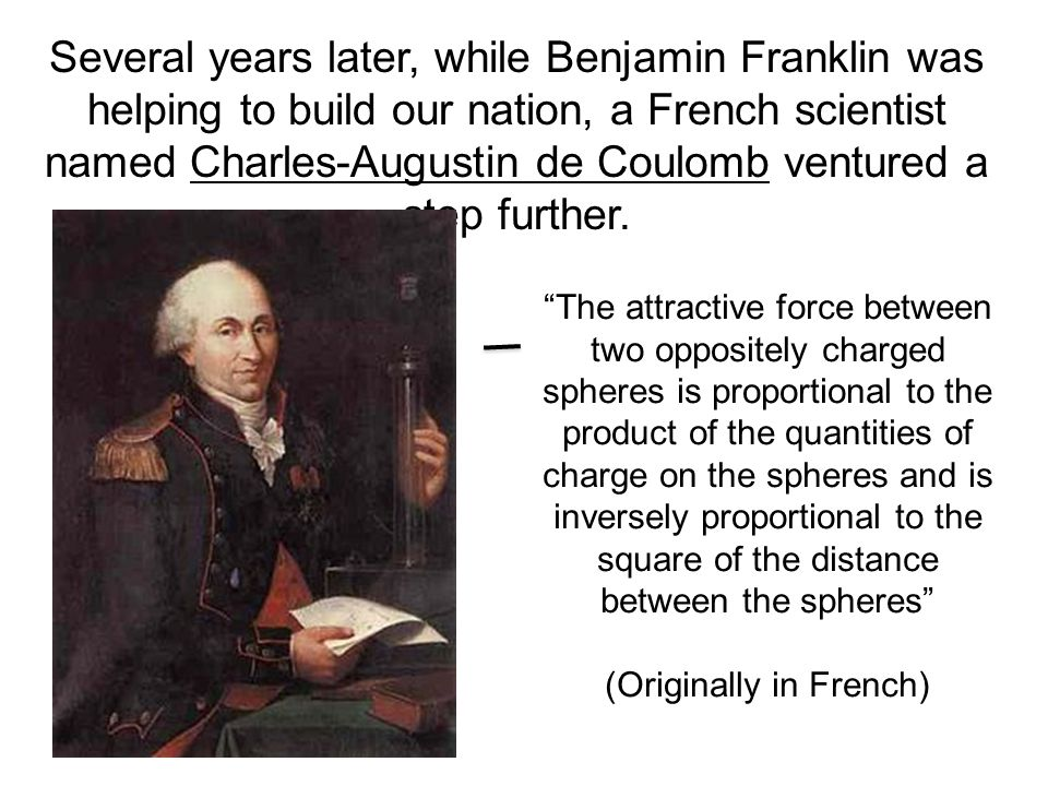 Several years later, while Benjamin Franklin was helping to build our nation, a French scientist named Charles-Augustin de Coulomb ventured a step further.