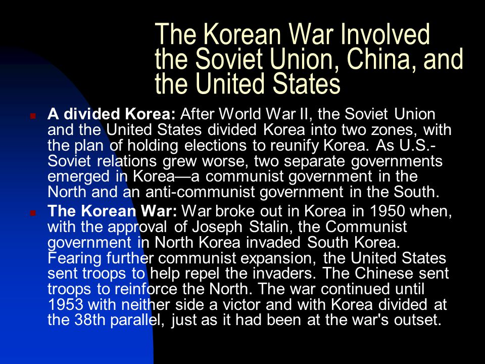 The Korean War Involved the Soviet Union, China, and the United States A divided Korea: After World War II, the Soviet Union and the United States divided Korea into two zones, with the plan of holding elections to reunify Korea.