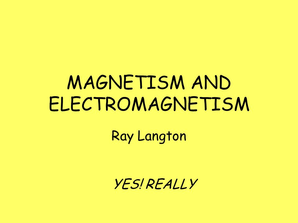 MAGNETISM AND ELECTROMAGNETISM Ray Langton YES! REALLY
