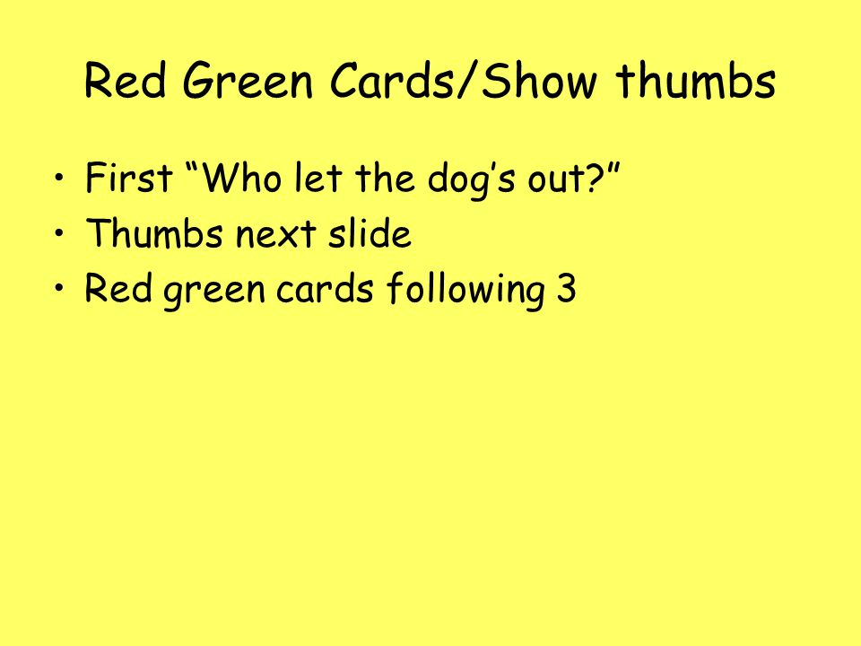 Red Green Cards/Show thumbs First Who let the dog's out Thumbs next slide Red green cards following 3