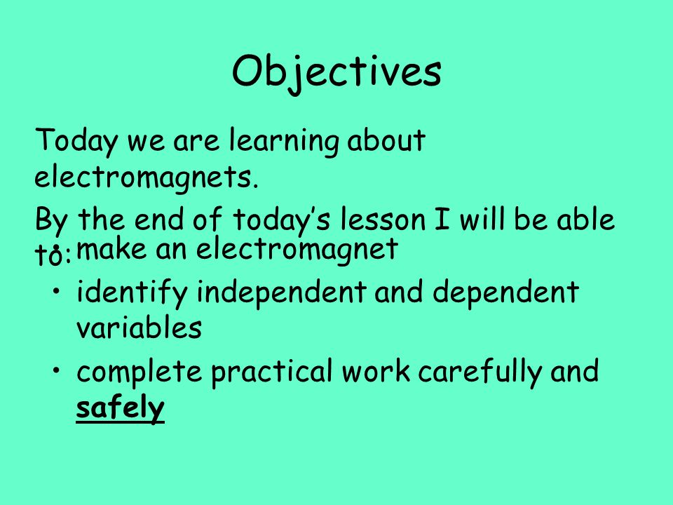 Objectives make an electromagnet identify independent and dependent variables complete practical work carefully and safely Today we are learning about electromagnets.