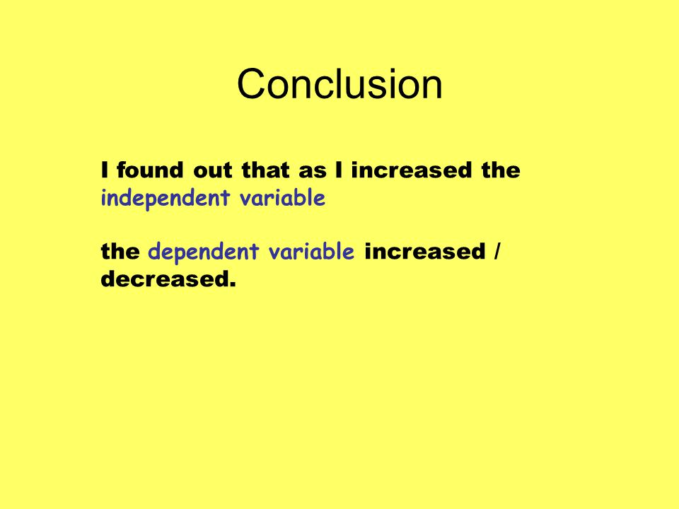 Conclusion I found out that as I increased the independent variable the dependent variable increased / decreased.