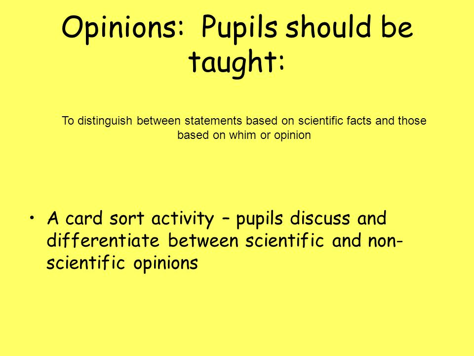 Opinions: Pupils should be taught: A card sort activity – pupils discuss and differentiate between scientific and non- scientific opinions To distinguish between statements based on scientific facts and those based on whim or opinion