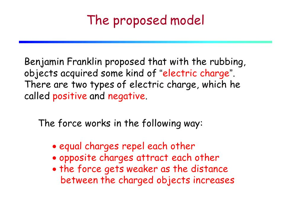 The proposed model Benjamin Franklin proposed that with the rubbing, objects acquired some kind of electric charge .