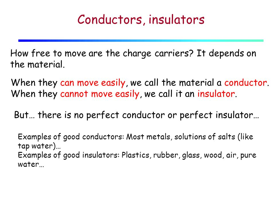 Conductors, insulators How free to move are the charge carriers.