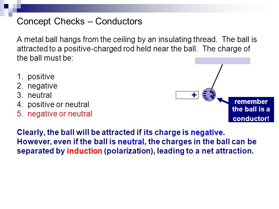 Concept Checks – Conductors A metal ball hangs from the ceiling by an insulating thread. The ball is attracted to a positive-charged rod held near the