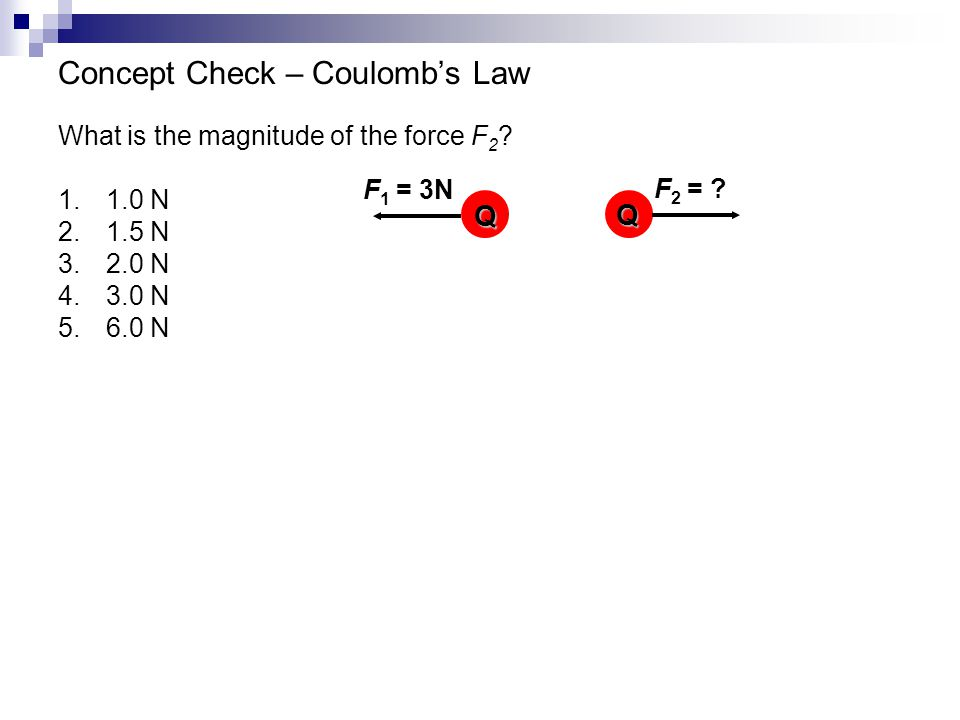 Concept Check – Coulomb's Law What is the magnitude of the force F 2 ? 1.1.0 N 2.1.5 N 3.2.0 N 4.3.0 N 5.6.0 N Q Q F 1 = 3N F 2 = ?