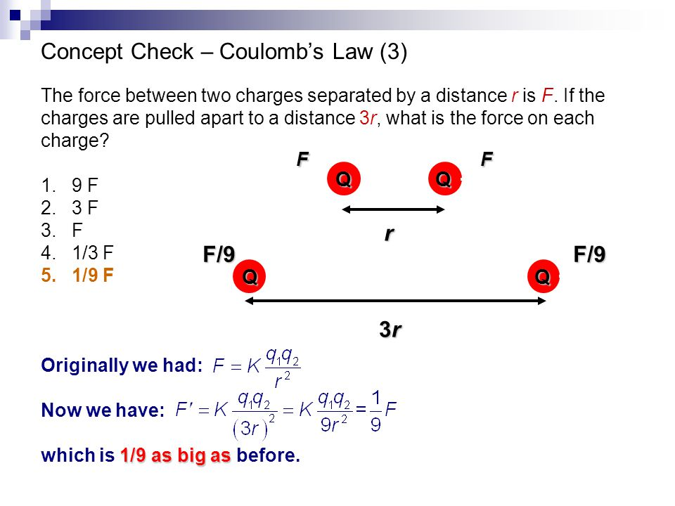 Concept Check – Coulomb's Law (3) The force between two charges separated by a distance r is F. If the charges are pulled apart to a distance 3r, what