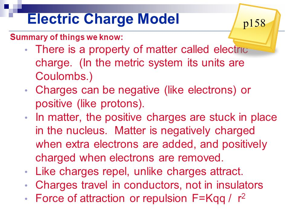 Electric Charge Model Su mmary of things we know: There is a property of matter called electric charge. (In the metric system its units are Coulombs.)