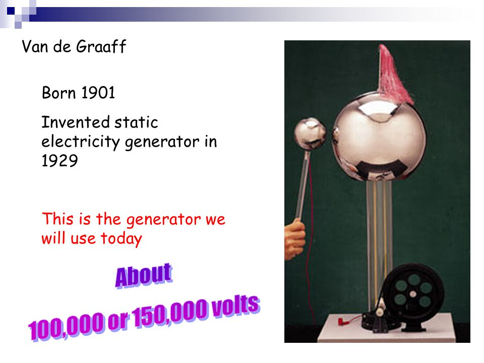 Van de Graaff Born 1901 Invented static electricity generator in 1929 This is the generator we will use today