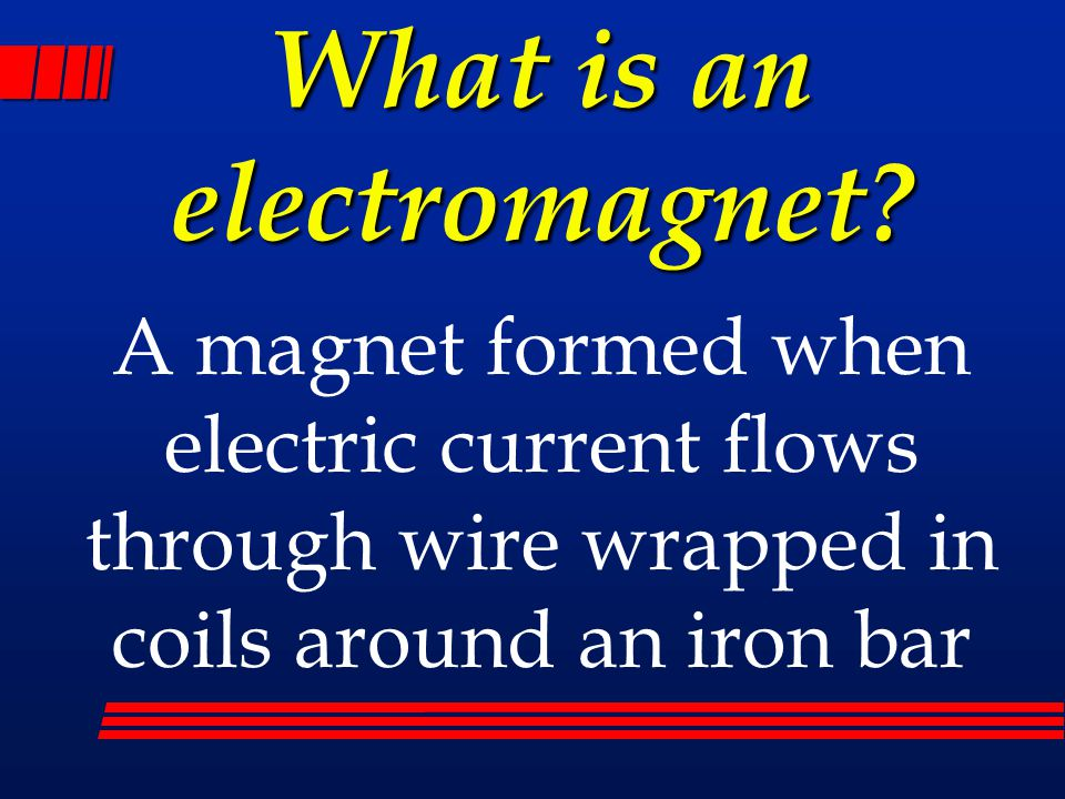 What is an electromagnet? A magnet formed when electric current flows through wire wrapped in coils around an iron bar