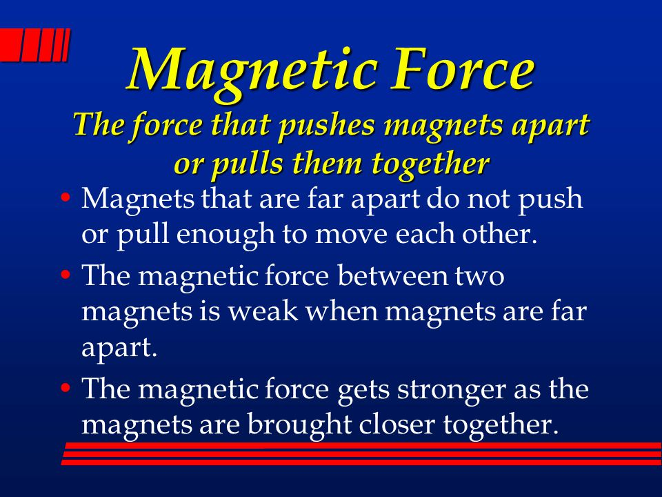 Magnetic Force The force that pushes magnets apart or pulls them together Magnets that are far apart do not push or pull enough to move each other. Th