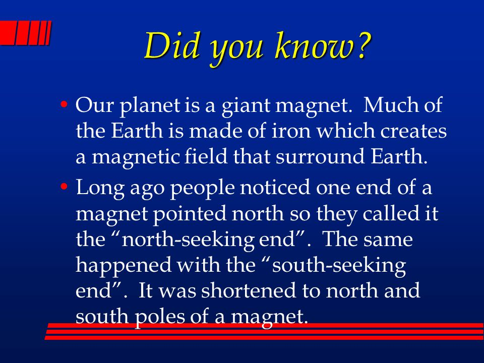 Did you know? Our planet is a giant magnet. Much of the Earth is made of iron which creates a magnetic field that surround Earth. Long ago people noti