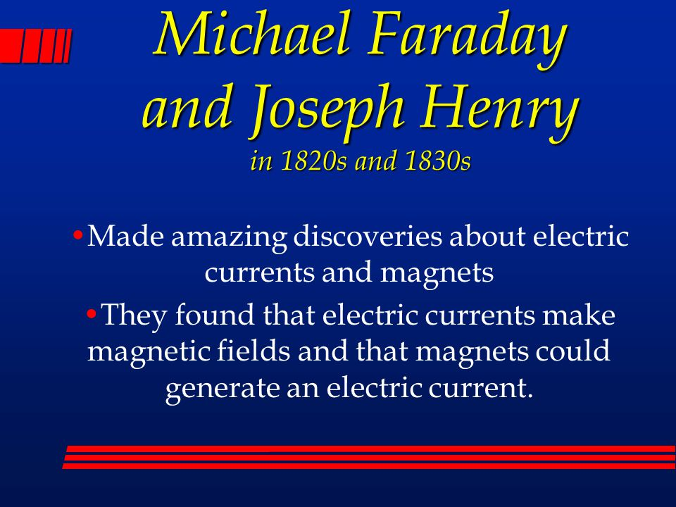 Michael Faraday and Joseph Henry in 1820s and 1830s Made amazing discoveries about electric currents and magnets They found that electric currents mak