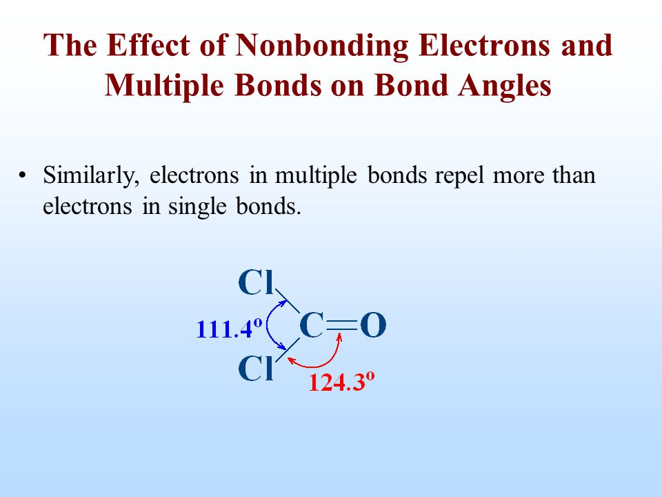 Similarly, electrons in multiple bonds repel more than electrons in single bonds. The Effect of Nonbonding Electrons and Multiple Bonds on Bond Angles