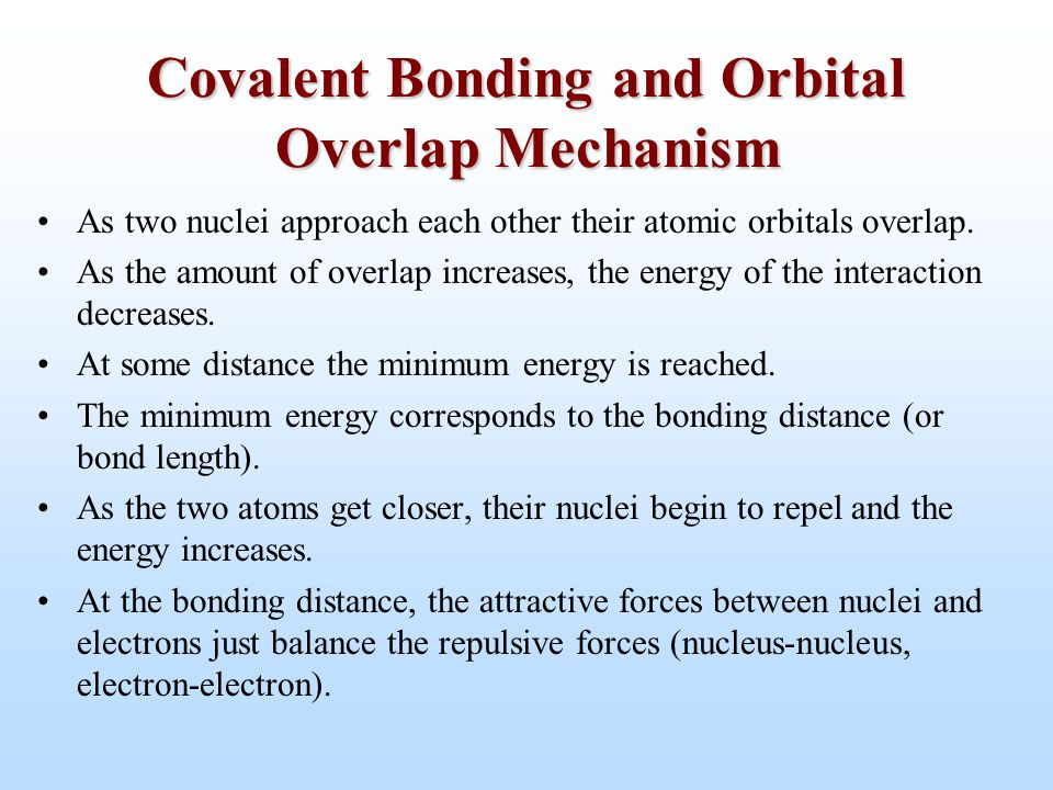 Covalent Bonding and Orbital Overlap Mechanism As two nuclei approach each other their atomic orbitals overlap. As the amount of overlap increases, th