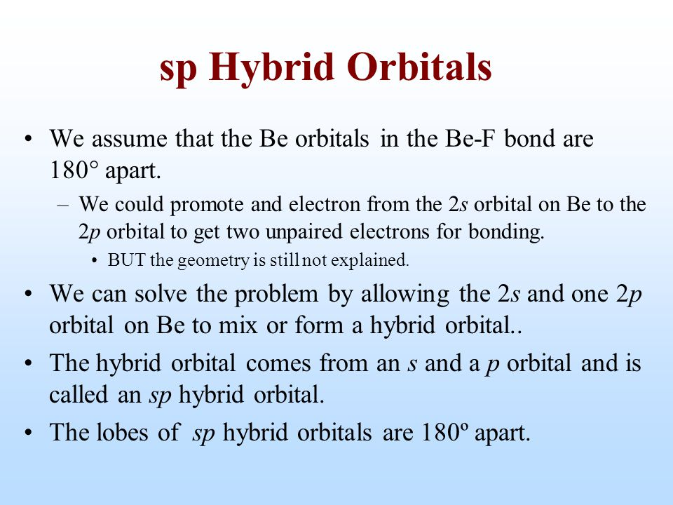 We assume that the Be orbitals in the Be-F bond are 180  apart. –We could promote and electron from the 2s orbital on Be to the 2p orbital to get two