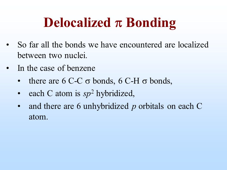 So far all the bonds we have encountered are localized between two nuclei. In the case of benzene there are 6 C-C  bonds, 6 C-H  bonds, each C atom