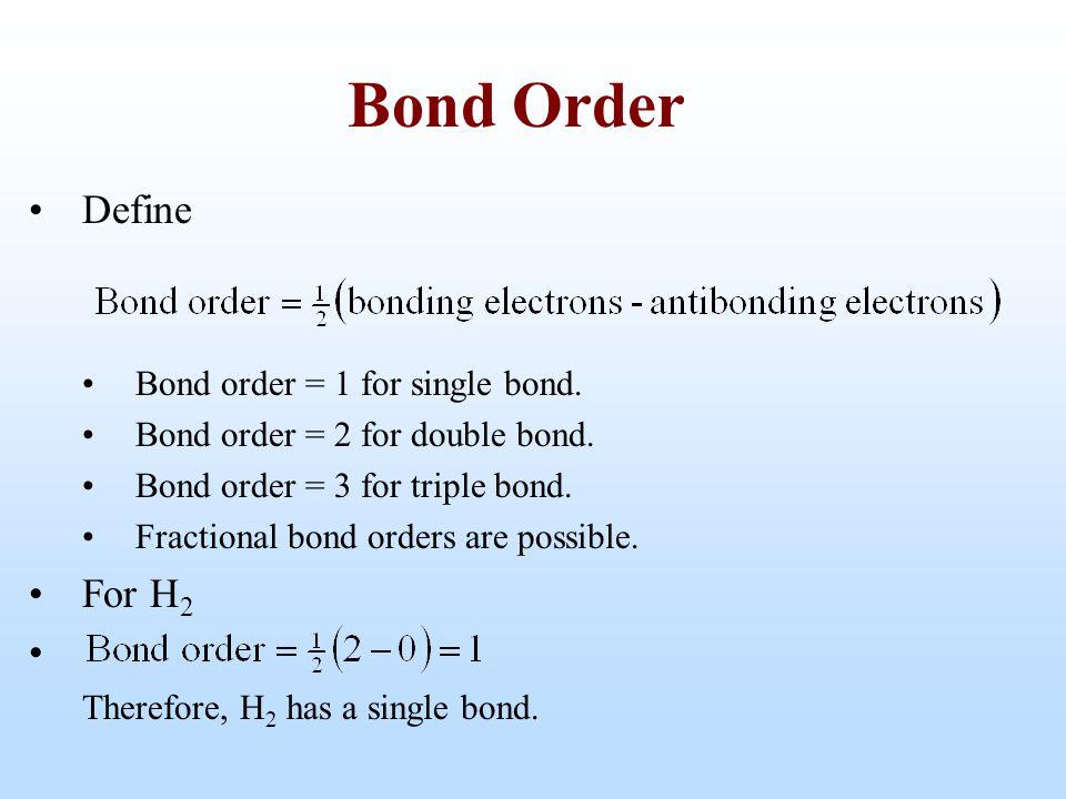 Define Bond order = 1 for single bond. Bond order = 2 for double bond. Bond order = 3 for triple bond. Fractional bond orders are possible. For H 2 Th