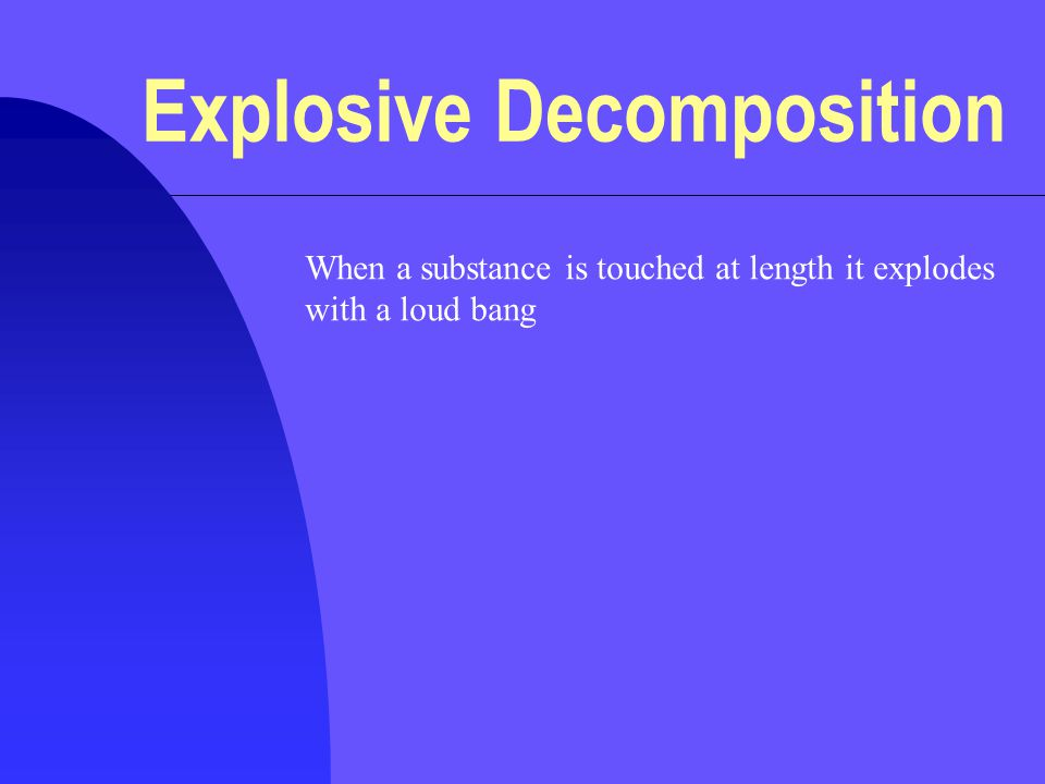 Explosive Decomposition When a substance is touched at length it explodes with a loud bang