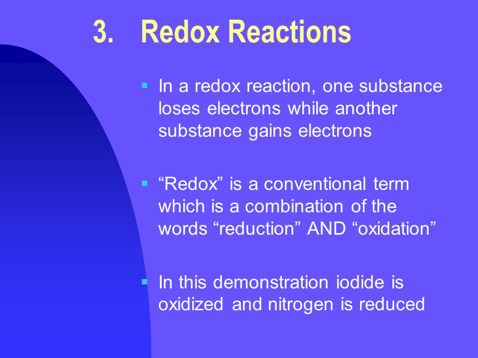 3.Redox Reactions  In a redox reaction, one substance loses electrons while another substance gains electrons  Redox is a conventional term which is a combination of the words reduction AND oxidation  In this demonstration iodide is oxidized and nitrogen is reduced