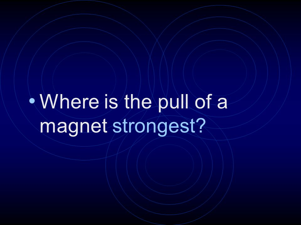 Where is the pull of a magnet strongest?