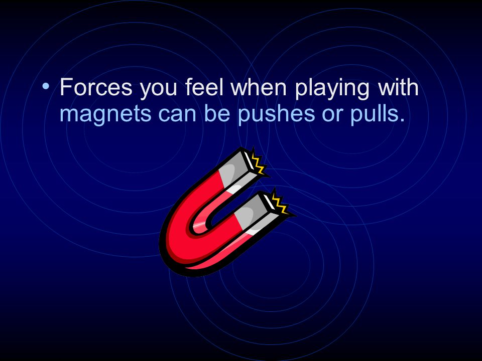 Forces you feel when playing with magnets can be pushes or pulls.
