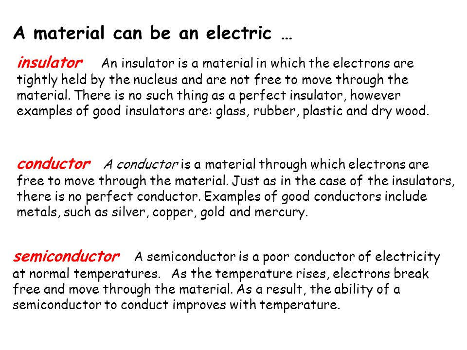 insulator An insulator is a material in which the electrons are tightly held by the nucleus and are not free to move through the material. There is no