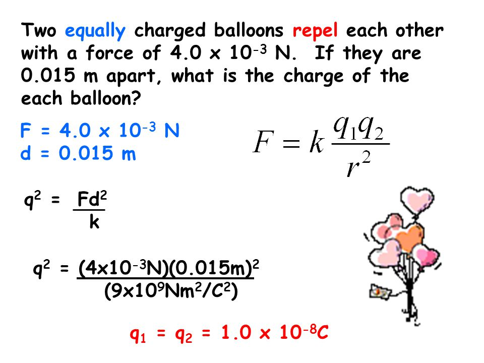 Two equally charged balloons repel each other with a force of 4.0 x 10 -3 N. If they are 0.015 m apart, what is the charge of the each balloon? F = 4.