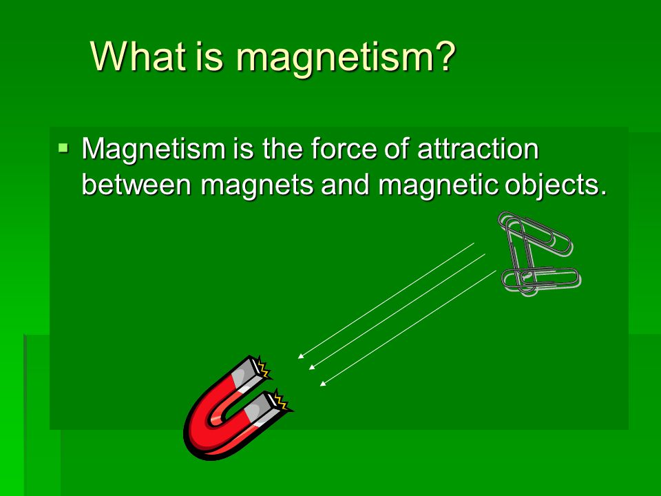 What is magnetism?  Magnetism is the force of attraction between magnets and magnetic objects.