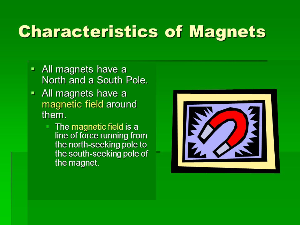 Characteristics of Magnets  All magnets have a North and a South Pole.  All magnets have a magnetic field around them.  The magnetic field is a lin