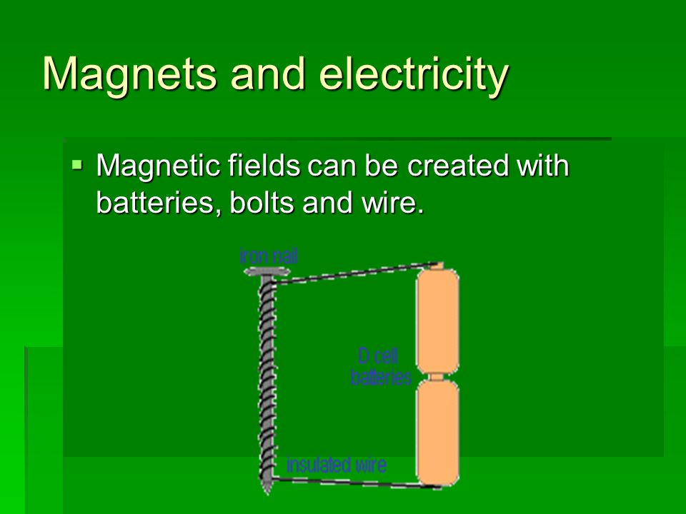 Magnets and electricity  Magnetic fields can be created with batteries, bolts and wire.