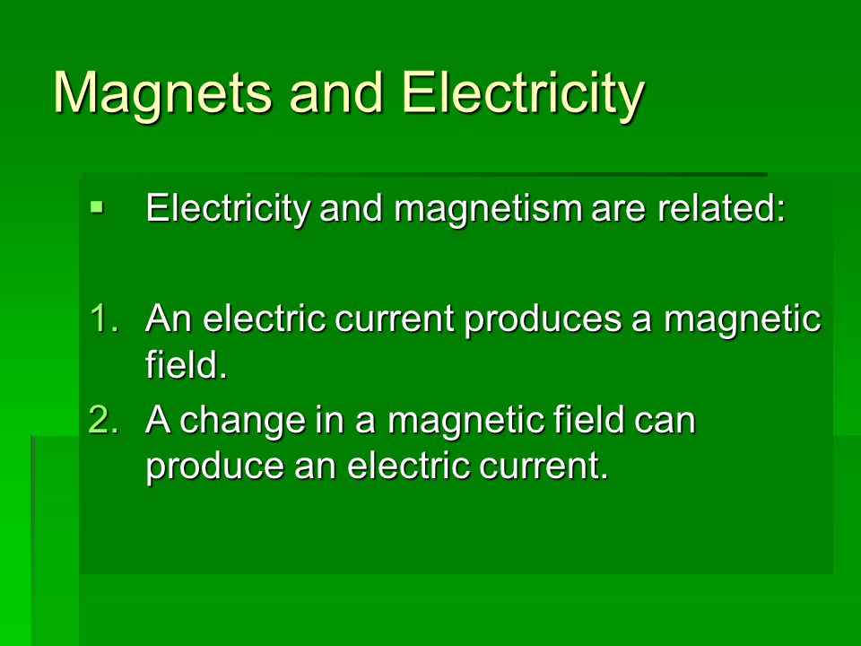 Magnets and Electricity  Electricity and magnetism are related:  An electric current produces a magnetic field.  A change in a magnetic field can