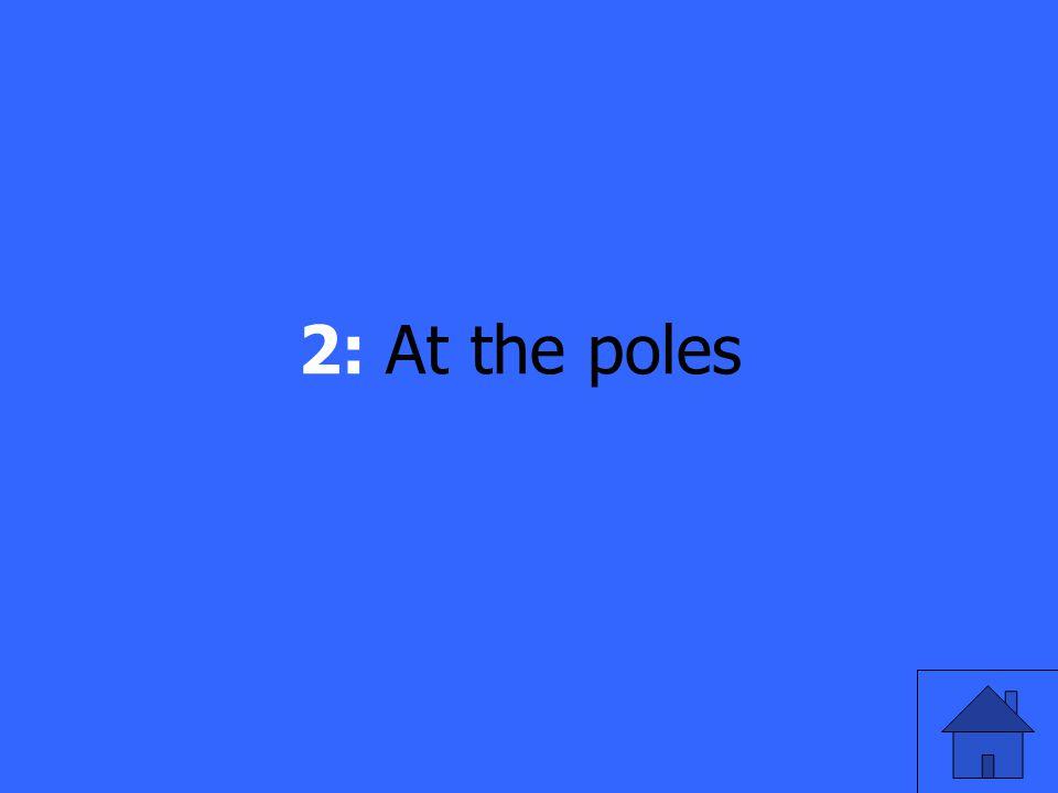 2: At the poles