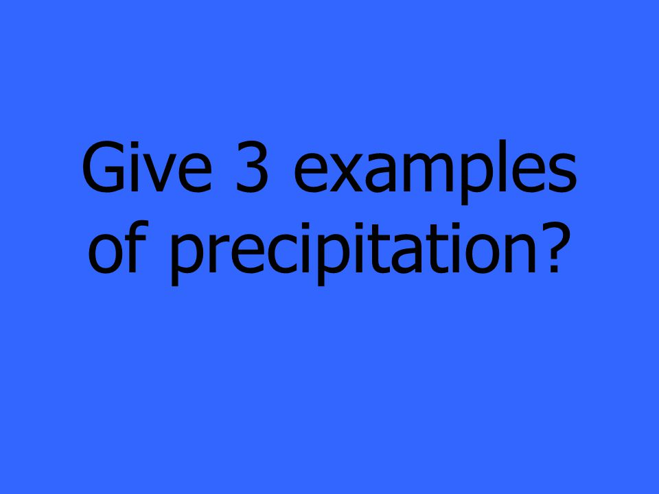 Give 3 examples of precipitation